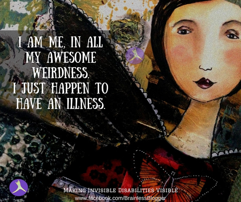 I am me, in all my awesome weirdness.I just happen to have an illness.