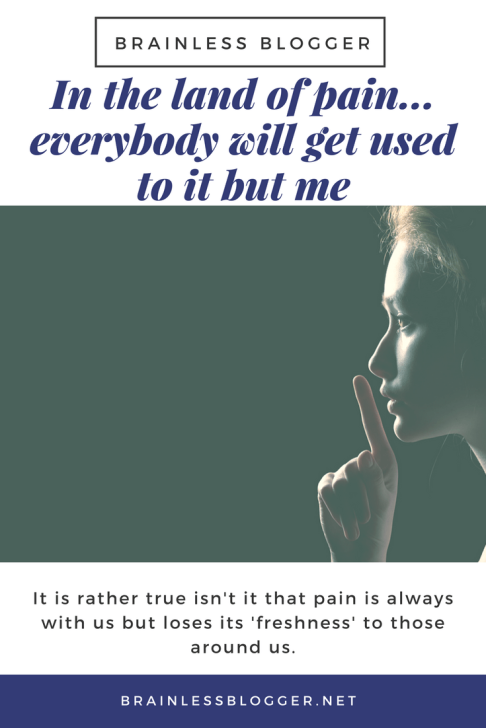 In the land of chronic pain... everybody will get used to it but me