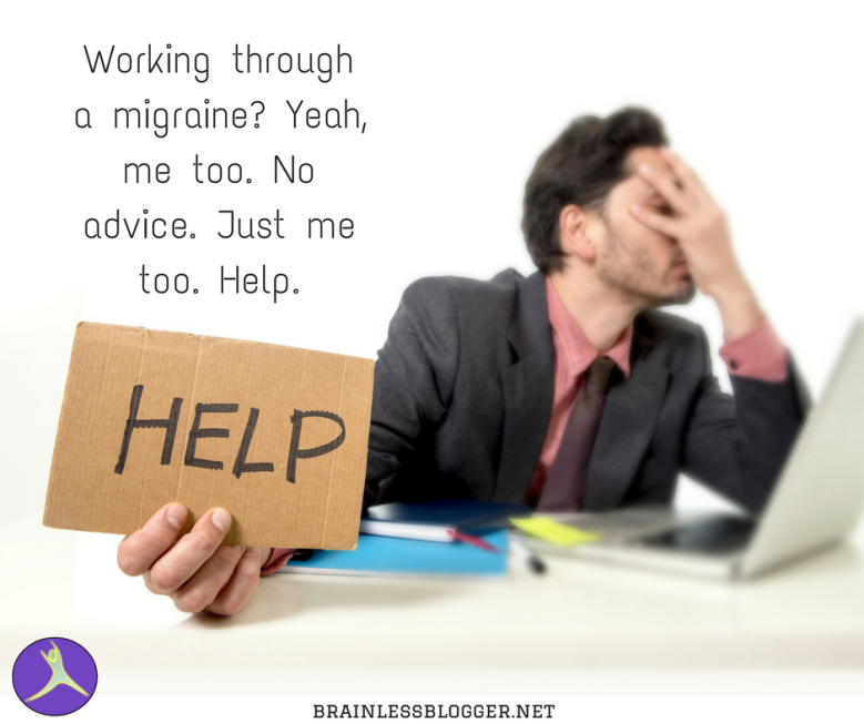 Working through a migraine_ Yeah, me too. No advice. Just me too. Help.