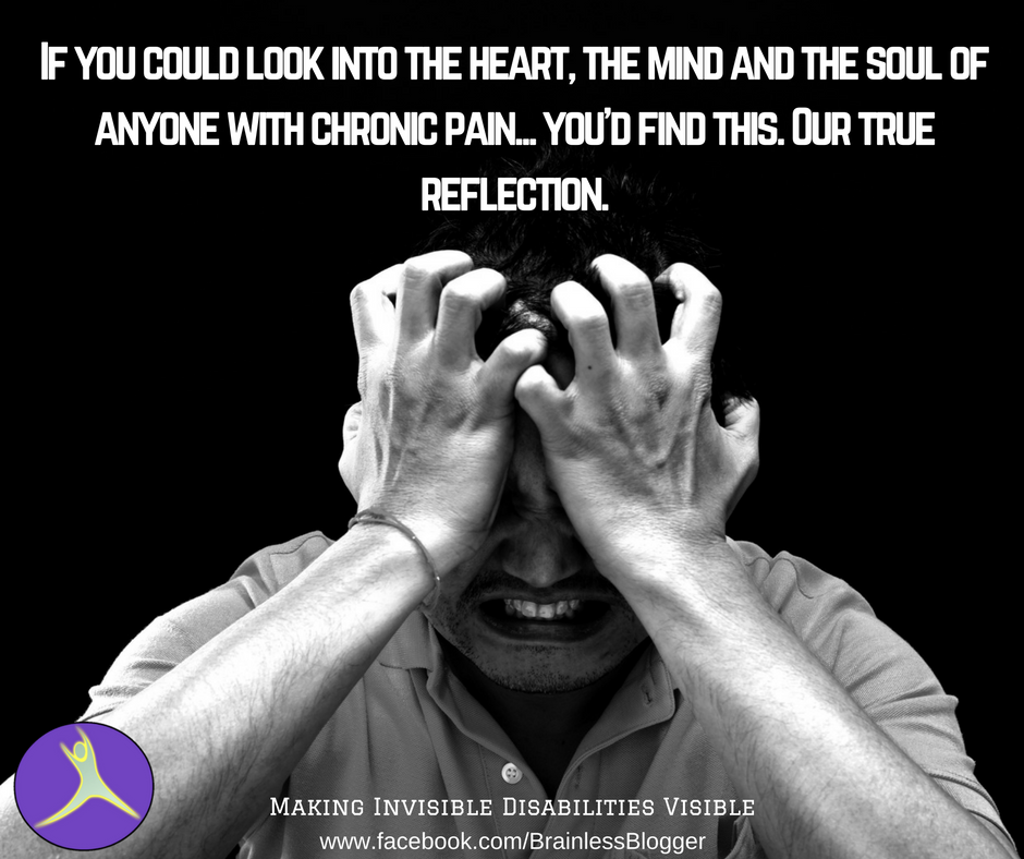 If you could look into the heart, the mind and the soul of anyone with chronic pain... you'd find this. Our true reflection..png