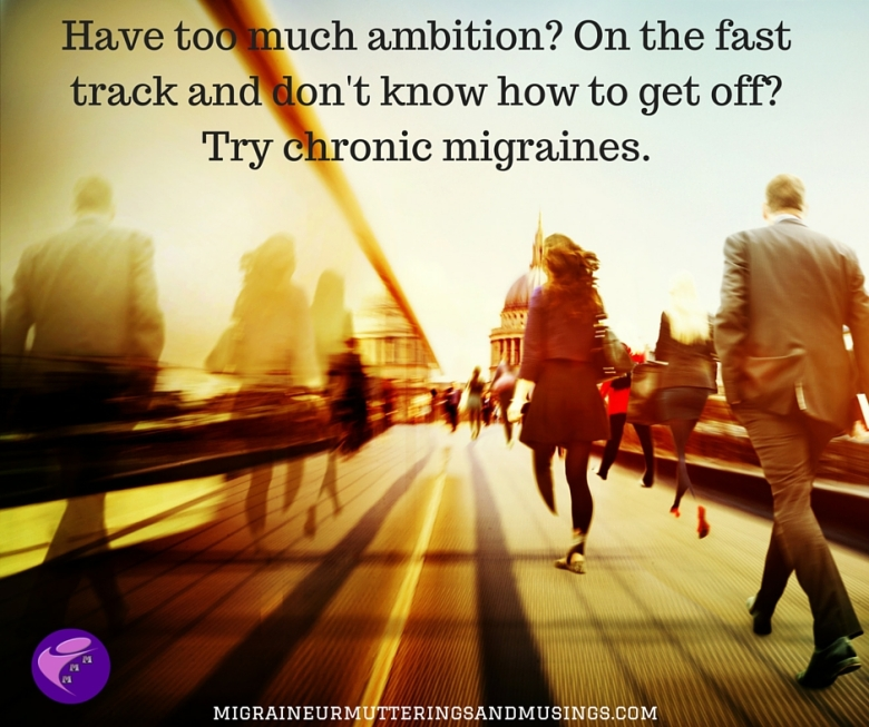 Have too much ambition_ On the fast track and don't know how to get off_Try migraines.