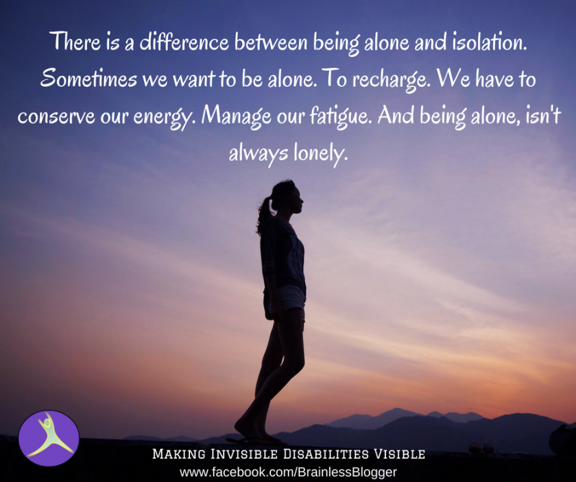 There is a difference between being alone and isolation. Sometimes we want to be alone. To recharge. We have to conserve our energy. Manage our fatigue. And being alone, isn't always lonely..png