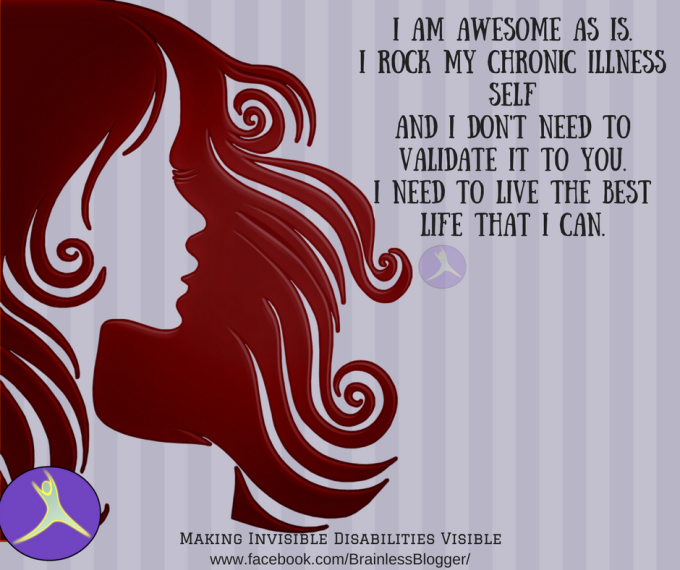 I am awesome as is.I rock my chronic illness selfAnd I don;t need to validate it to you.I need to live the best life that I can..png
