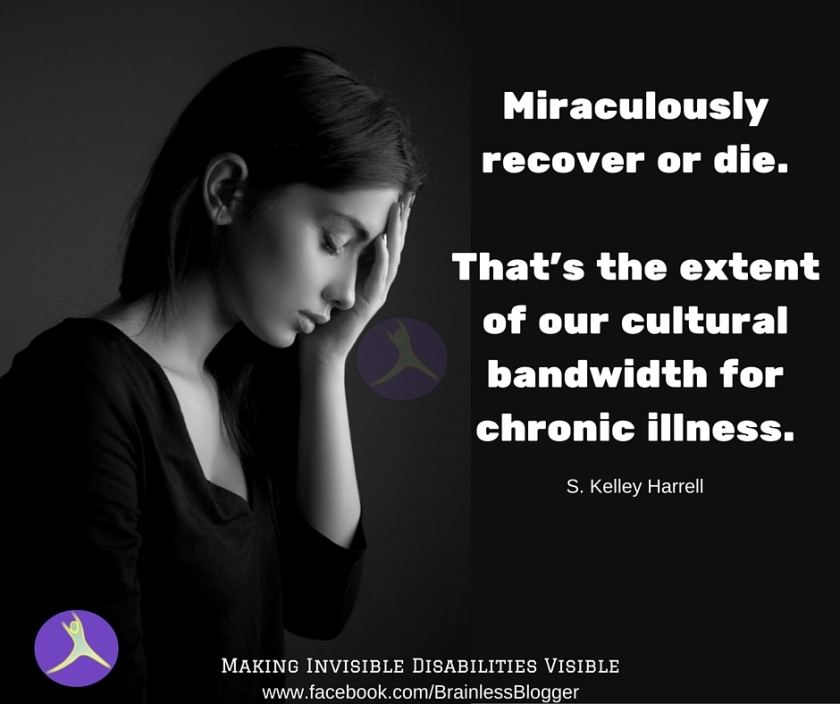Miraculously recover or die. That's the extent of our cultural bandwidth for chronic illness.
