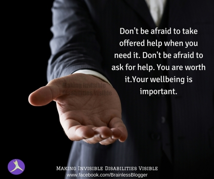 Don't be afraid to take offered help when you need it. Don't be afraid to ask for help. You are worth it.Your wellbeing is important.(1)