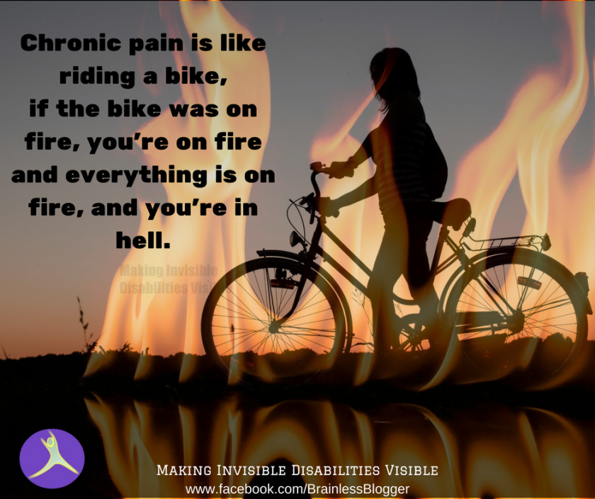 Chronic pain is like riding a bike, if the bike was on fire, you're on fire, everything is on fire and you're in hell.png